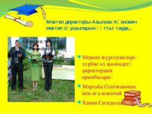 Мектеп директоры-Азылхан Ақонович мектеп оқушыларын құттықтауда... Мереке жүр