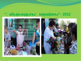 """""""Қайырымдылық марафоны""""- 2012"""