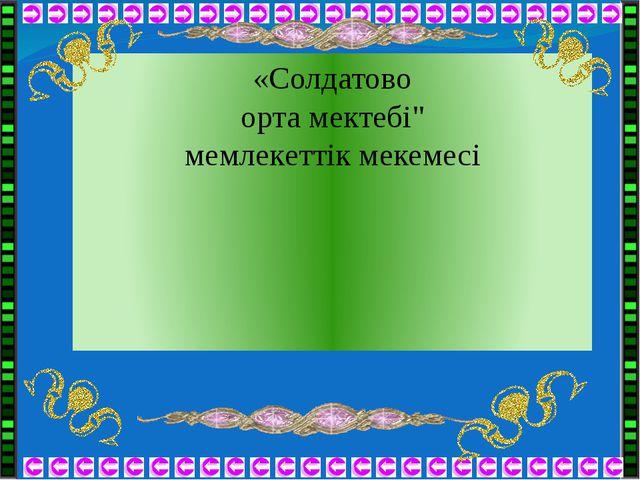 """«Солдатово орта мектебі"""" мемлекеттік мекемесі"""