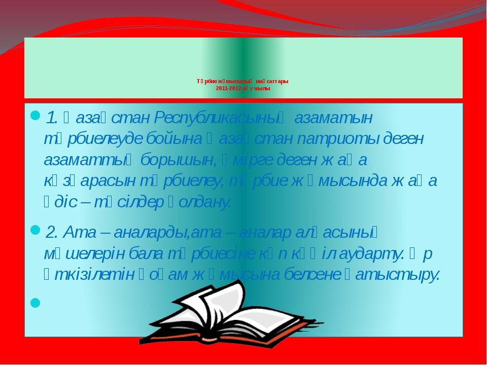 Тәрбие жұмысының мақсаттары 2011-2012 оқу жылы 1. Қазақстан Республикасы...