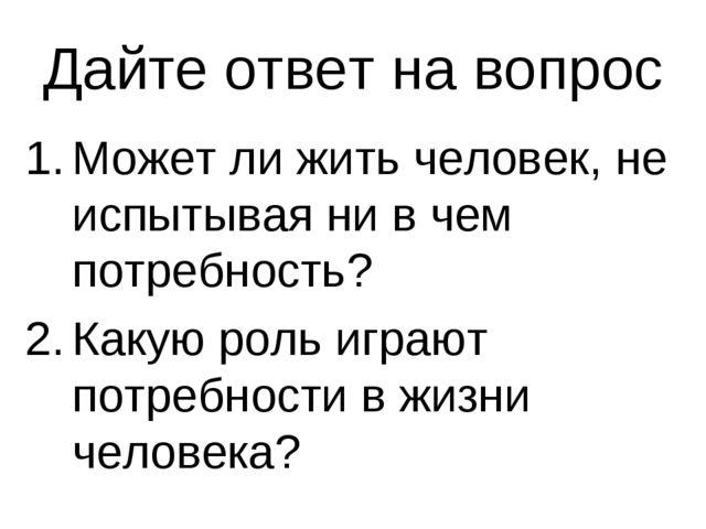 Дайте ответ на вопрос Может ли жить человек, не испытывая ни в чем потребност...
