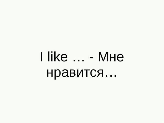 I like … - Мне нравится…