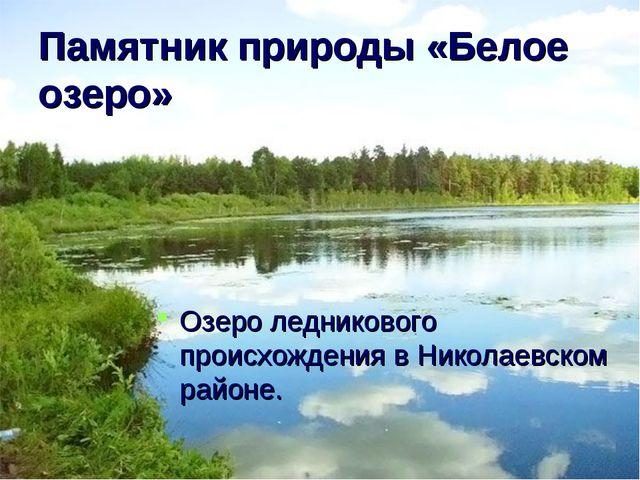Памятник природы «Белое озеро» Озеро ледникового происхождения в Николаевском...