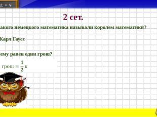 2 сет. 1. Какого немецкого математика называли королем математики? Карл Гаусс