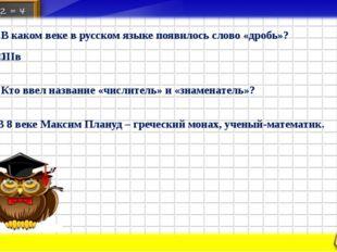 3. В каком веке в русском языке появилось слово «дробь»? ˅ІІІв 4. Кто ввел на