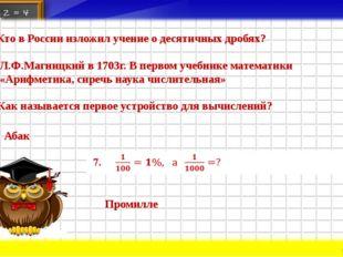 5. Кто в России изложил учение о десятичных дробях? Л.Ф.Магницкий в 1703г. В