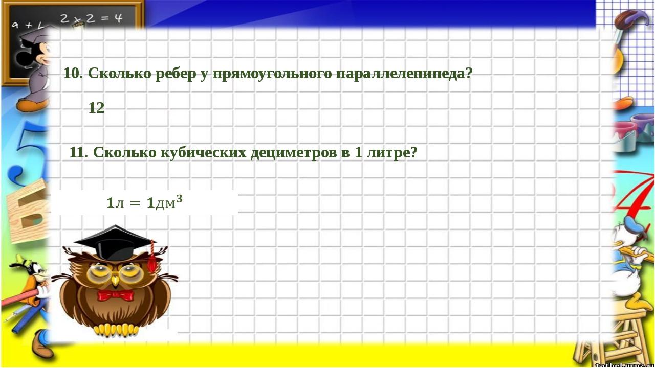 10. Сколько ребер у прямоугольного параллелепипеда? 12 11. Сколько кубических...