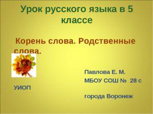 Урок русского языка в 5 классе Корень слова. Родственные слова. Павлова Е. М.