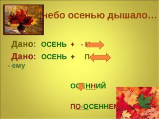 Уж небо осенью дышало… Дано: ОСЕНЬ + - Н - Дано: ОСЕНЬ + По - - ему ОСЕННИЙ П