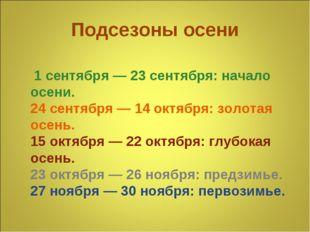 Подсезоны осени 1 сентября — 23 сентября: начало осени. 24 сентября — 14 октя