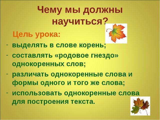 Чему мы должны научиться? Цель урока: выделять в слове корень; составлять «ро...