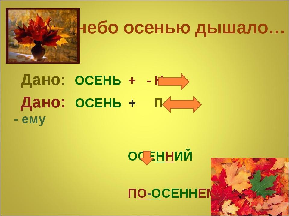 Уж небо осенью дышало… Дано: ОСЕНЬ + - Н - Дано: ОСЕНЬ + По - - ему ОСЕННИЙ П...