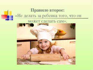 Правило второе: «Не делать за ребенка того, что он может сделать сам».
