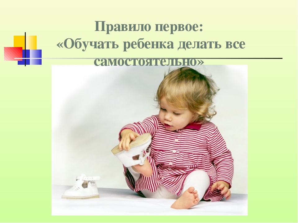 Правило первое: «Обучать ребенка делать все самостоятельно»