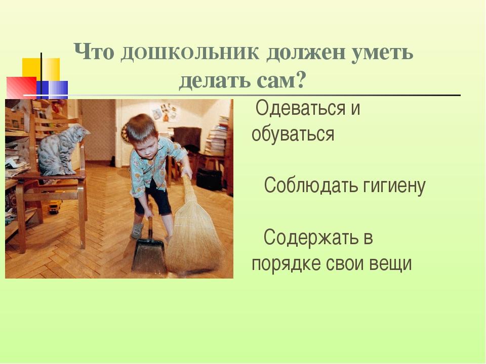 Что ДОШКОЛЬНИК должен уметь делать сам? Одеваться и обуваться Cоблюдать гигие...