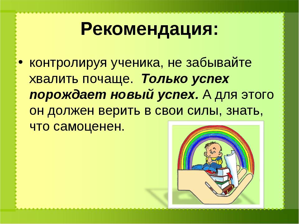 Рекомендация: контролируя ученика, не забывайте хвалить почаще. Только успех...
