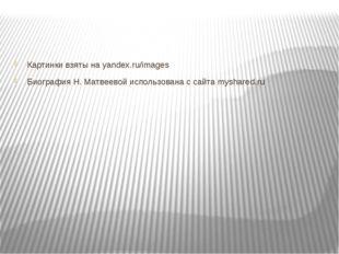 Картинки взяты на yandex.ru/images Биография Н. Матвеевой использована с сай