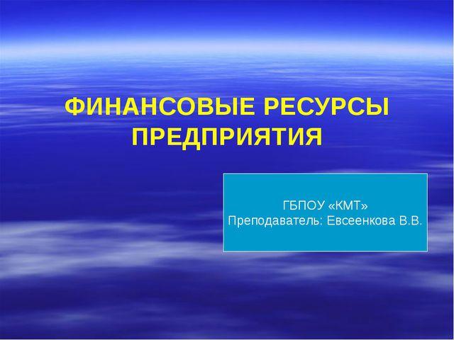 ФИНАНСОВЫЕ РЕСУРСЫ ПРЕДПРИЯТИЯ ГБПОУ «КМТ» Преподаватель: Евсеенкова В.В.