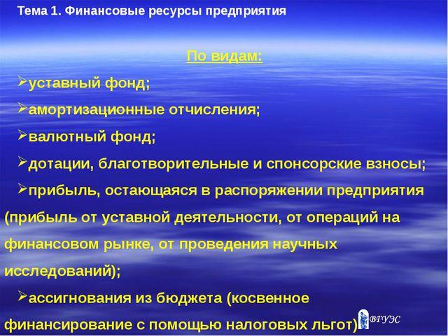 Тема 1. Финансовые ресурсы предприятия По видам: уставный фонд; амортизационн...