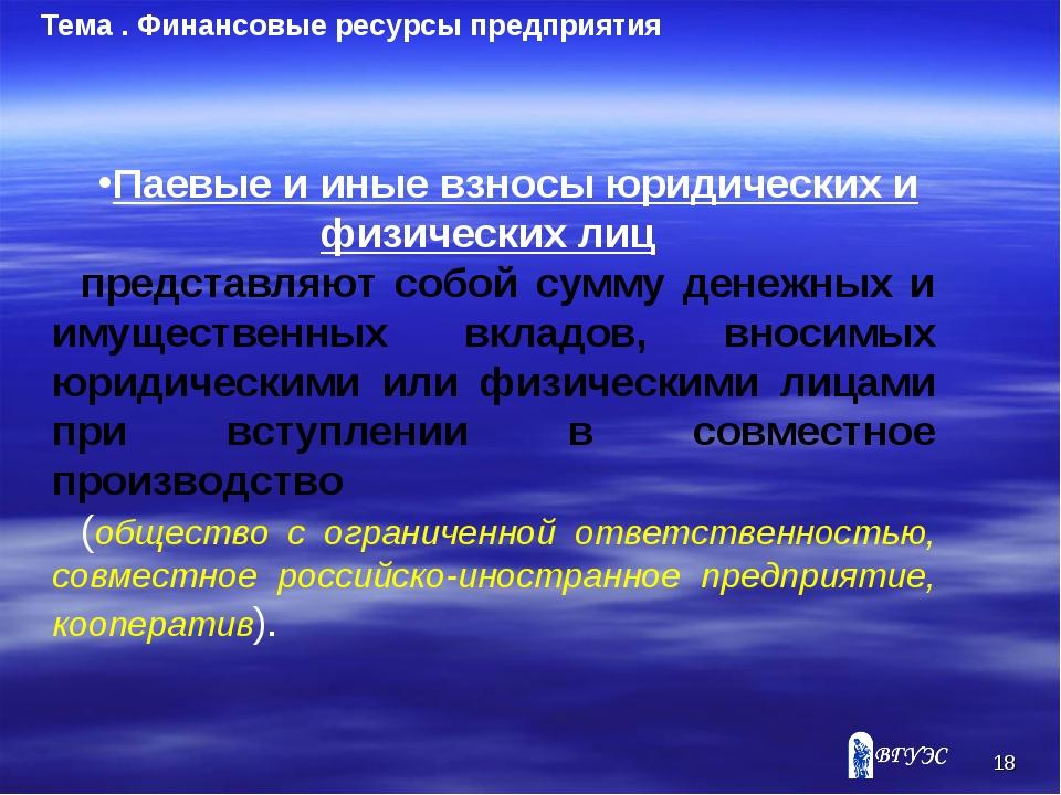 * Тема . Финансовые ресурсы предприятия Паевые и иные взносы юридических и фи...
