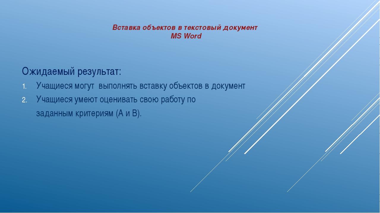 Вставка объектов в текстовый документ MS Word Ожидаемый результат: Учащиеся м...