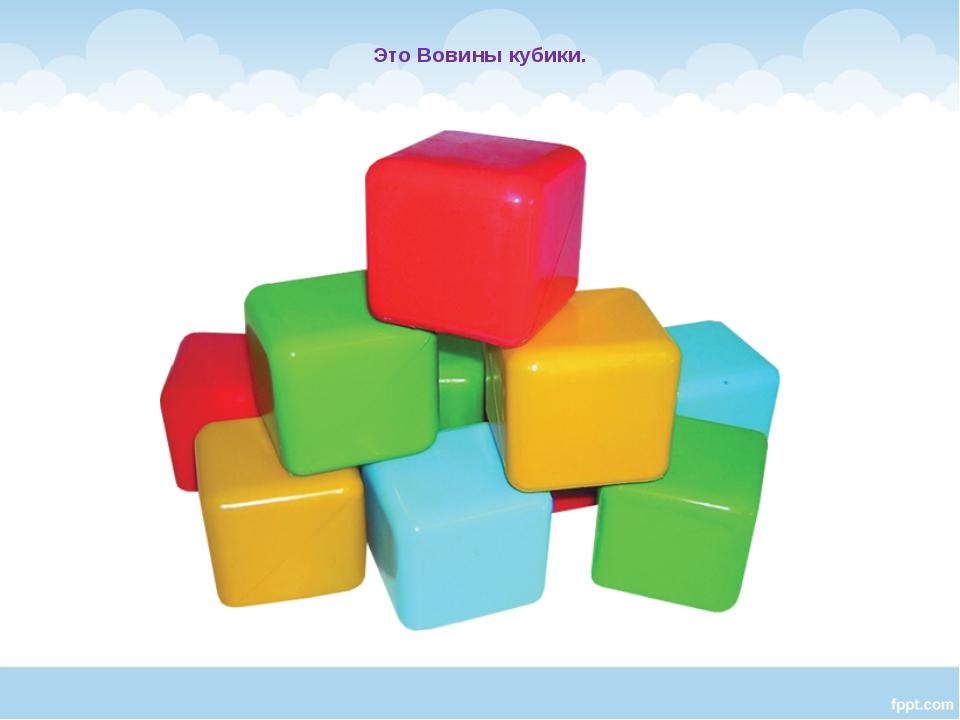 Это Вовины кубики.