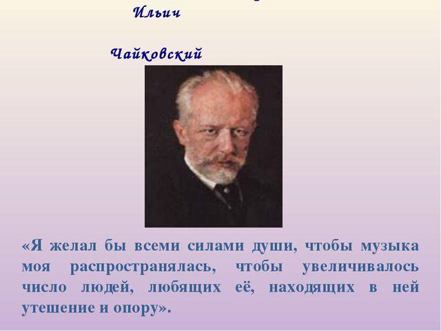 Пётр Ильич Чайковский 1840-1893 «Я желал бы всеми силами души, чтобы музыка...