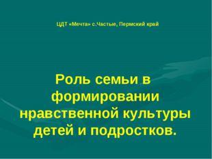 ЦДТ «Мечта» с.Частые, Пермский край Роль семьи в формировании нравственной ку