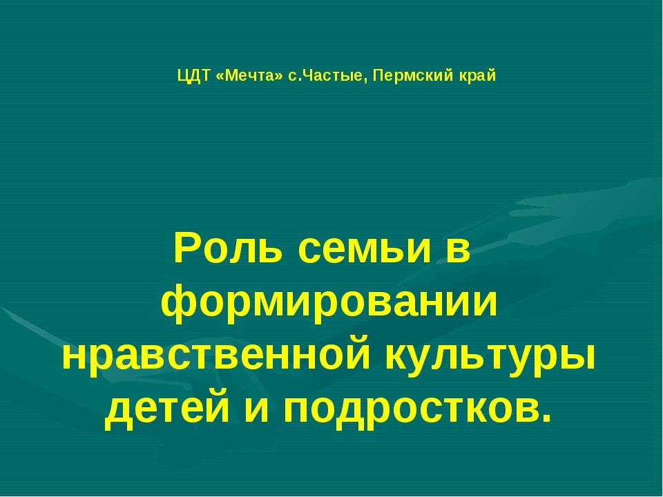 ЦДТ «Мечта» с.Частые, Пермский край Роль семьи в формировании нравственной ку...