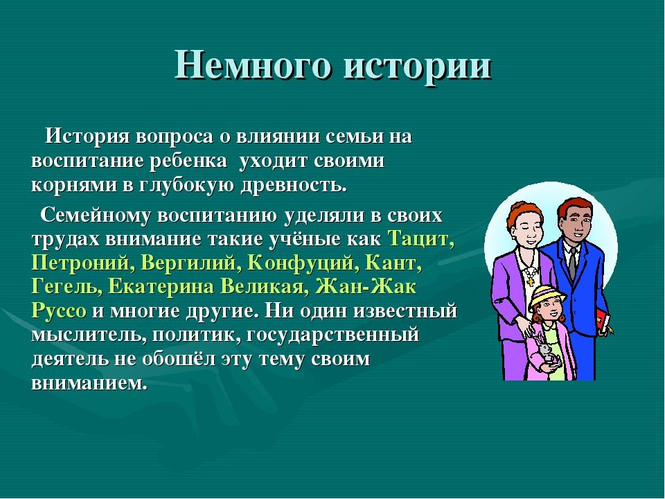 Немного истории История вопроса о влиянии семьи на воспитание ребенка уходит...