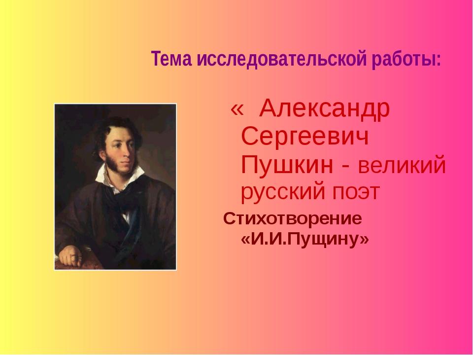 Тема исследовательской работы: « Александр Сергеевич Пушкин - великий русский...