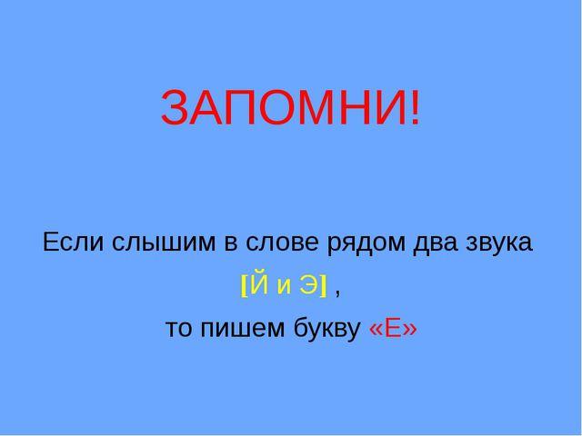 ЗАПОМНИ! Если слышим в слове рядом два звука [Й и Э] , то пишем букву «Е»