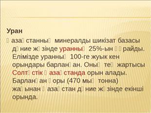 Уран Қазақстанның минералды шикізат базасы дүние жүзінде уранның 25%-ын құрай