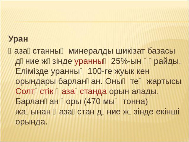 Уран Қазақстанның минералды шикізат базасы дүние жүзінде уранның 25%-ын құрай...