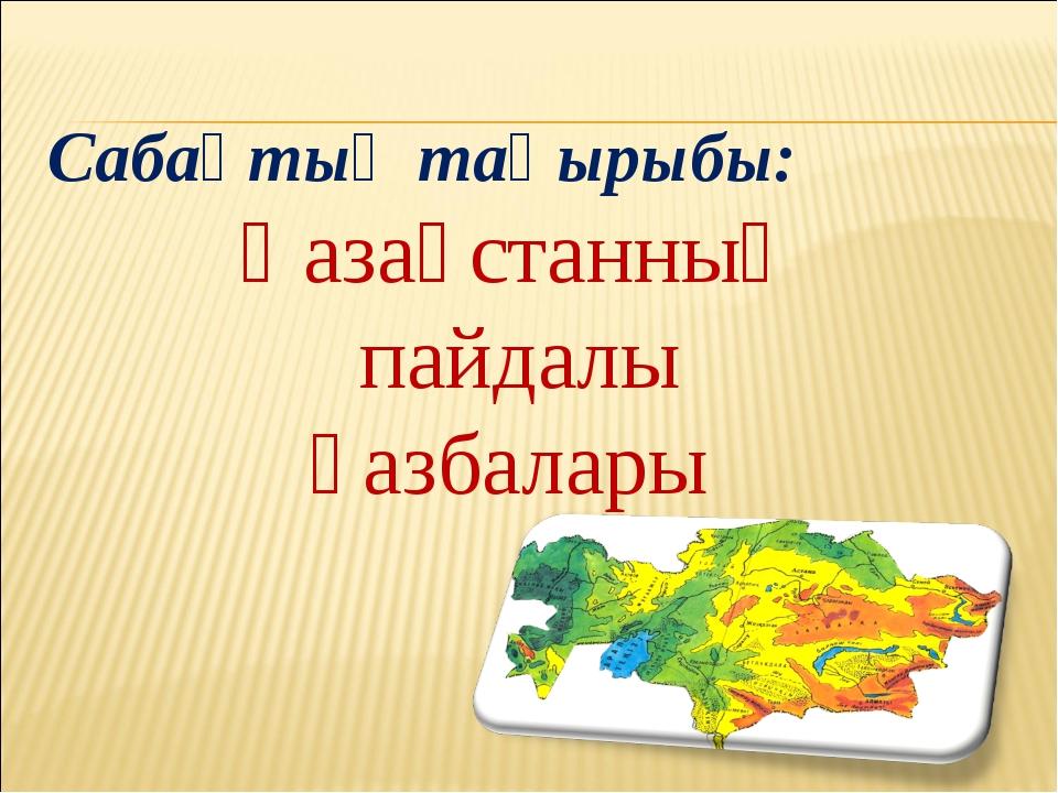 Қазақстанның пайдалы қазбалары Сабақтың тақырыбы: