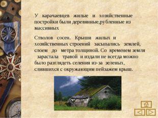 У карачаевцев жилые и хозяйственные постройки были деревянные,рубленные из ма