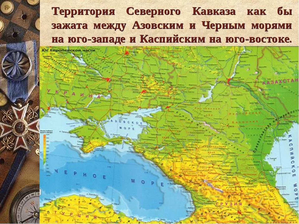Территория Северного Кавказа как бы зажата между Азовским и Черным морями на...