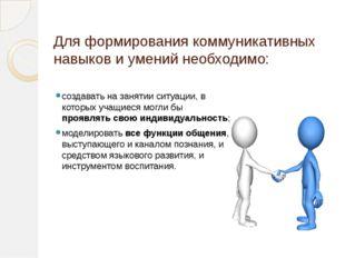 Для формирования коммуникативных навыков и умений необходимо: создавать на за