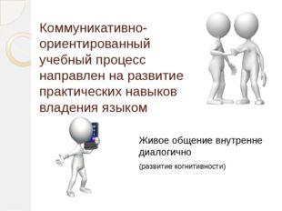 Коммуникативно-ориентированный учебный процесс направлен на развитие практиче