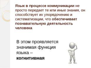 Язык в процессе коммуникации не просто передает те или иные знания, он способ