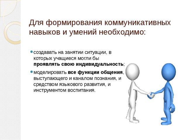 Для формирования коммуникативных навыков и умений необходимо: создавать на за...