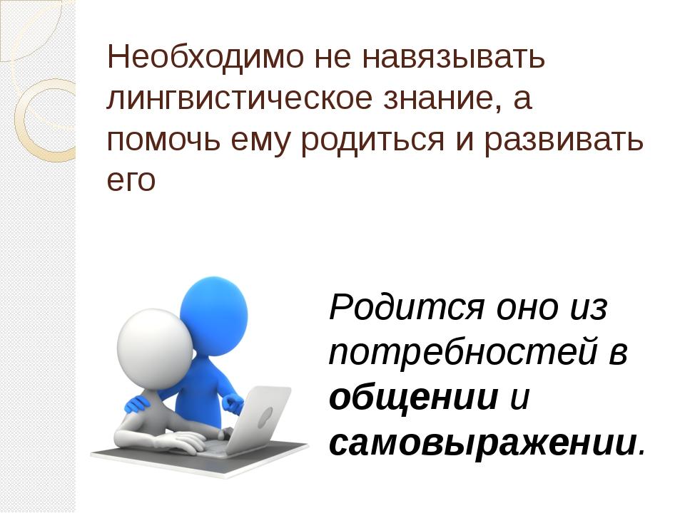 Необходимо не навязывать лингвистическое знание, а помочь ему родиться и разв...