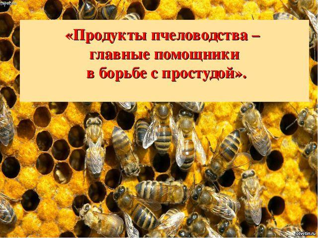 «Продукты пчеловодства – главные помощники в борьбе с простудой».