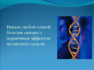 Начало любой генной болезни связано с первичным эффектом мутантного аллеля.