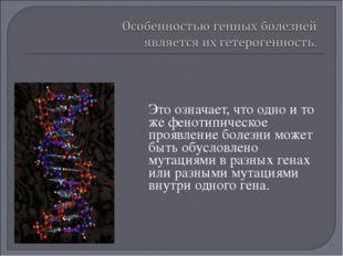 Это означает, что одно и то же фенотипическое проявление болезни может быть о
