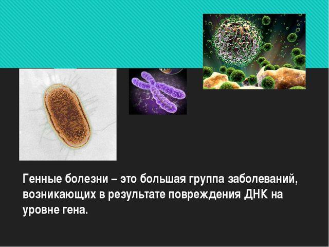Генные болезни – это большая группа заболеваний, возникающих в результате пов...