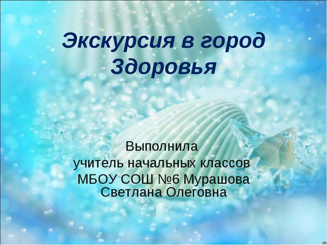 Экскурсия в город Здоровья Выполнила учитель начальных классов МБОУ СОШ №6 Му...