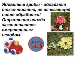 Ядовитые грибы - обладают токсичностью, не исчезающей после обработки! Отравл
