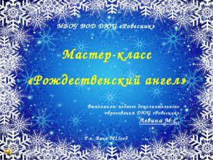 МБОУ ДОД ДЮЦ «Ровесник» Мастер-класс «Рождественский ангел» Выполнила: педаго