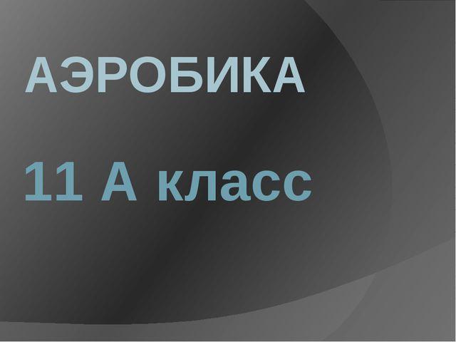 АЭРОБИКА 11 А класс